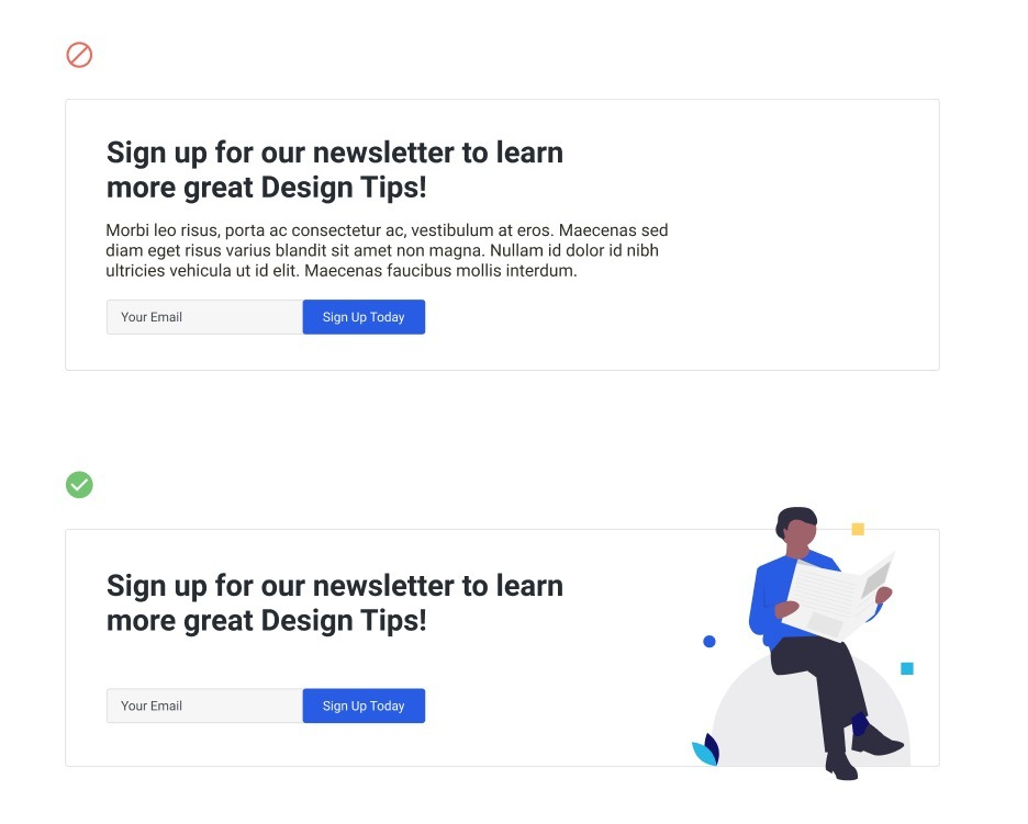 "This image example shows two call to actions stacked one on top of the other. The one one top is an example for a newsletter sign up call to action. It says, ""Sign up for our newsletter to learn more great design tips!"" Then, beneath that text, the author uses lorem impsum to exemplify a paragraph of text above the signup field and button. The example beneath it simply says, ""Sign up for our newsletter to learn more great design tips!"" with no additional paragraph and simply the email signup filed and CTA button."